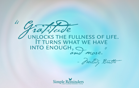"""""""Gratitude unlocks the fullness of life. It turns what we have into enough, and more. It turns denial into acceptance, chaos to order, confusion to clarity. It can turn a meal into a feast, a house into a home, a stranger into a friend. Gratitude makes sense of our past, brings peace for today and creates a vision for tomorrow."""" ― Melody Beattie"""