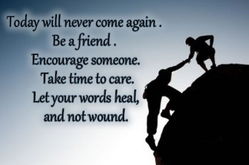 TODAY will never come again. Be a blessing. Be a friend. Encourage someone. Take time to care. Let your words heals, and not wound.